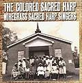 The Colored Sacred Harp - This CD contains recordings of shape-note singing by a community of African American singers, writers, and composers from the Wiregrass or southeast region of the state of Alabama.