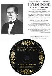 Benjamin Lloyd's Hymn Book: A Primitive Baptist Song Tradition BOOK containing scholarly essays on Benjamin Lloyd's Primitive Hymns accompanied by a compact disc featuring 20 recordings of hymns sung by Primitive Baptists in Alabama (NOT THE HYMN BOOK).