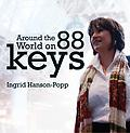 Around the World on 88 Keys - Pianist Ingrid Hanson-Popp takes you on a globe-traveling adventure with 12 evocative piano pieces from some of her favorite classical and modern composers.
