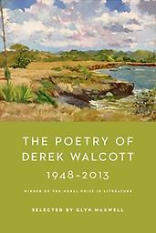 The Poetry of Derek Walcott 1948-2013 These poems are selected by Glynn Maxwell.