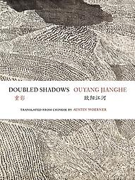 Doubled Shadows: Selected Poetry of Ouyang Jianghe Ouyang Jianghe, trans. Austin Woerner