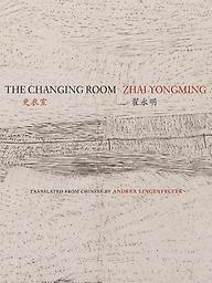 The Changing Room: Selected Poetry of Zhai Yongming Zhai Yongming, trans. Andrea Lingenfelter