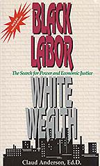 BK-003 Black Labor, White Wealth: The Search for Power and Economic Justice An historical analysis of racism and the problem of Black Americans. The research in this book is the foundation for the solutions formulated in Powernomics: The National Plan to Empower Black America
