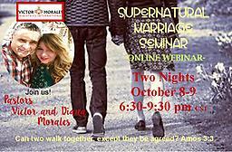 ONLINE Supernatural Marriage Seminar October 8-9, 2018 Hi! We are Victor and Diana Morales. We have been married for 30 years and have three children, aged 11-24. If you give us 2 days of your life, we will equip you to have a supernatural marriage.