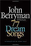 "77 Dream Songs - John Berryman was hardly unknown when he published 77 Dream Songs, but the volume was, nevertheless, a shock and a revelation. A ""spooky"" collection in the words of Robert Lowell-""a maddening work of"