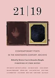 21/19 Contemporary Poets in the 19th Century Archive Kristin Case & Alexandra Manglis, Editors Forward by Fred Moten